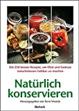 Natürlich konservieren: Die 250 besten Rezepte, um Gemüse und Obst möglichst naturbelassen haltbar zu mach