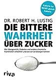 Die bittere Wahrheit über Zucker: Wie Übergewicht, Diabetes und andere chronische Krankheiten entstehen und wie wir sie besiegen kö