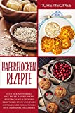 Haferflocken Rezepte: Haferflocken Rezeptbuch mit 60 leckeren Rezeptideen sowie wichtigen Hintergrundinformationen über das heimische Getreid