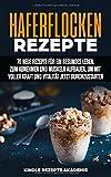 Haferflocken Rezepte: 70 neue Rezepte für ein gesundes Leben, zum Abnehmen und Muskeln aufbauen, um mit voller Kraft und Vitalität jetzt durchzustar