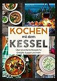 Kochen mit dem Kessel: Über 50 einfache Rezepte für Eintöpfe, Suppen und mehr