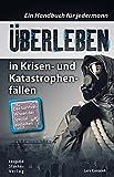 Überleben in Krisen- und Katastrophenfällen: Ein Handbuch für jedermann. Das Survival-Wissen der Spezialeinh